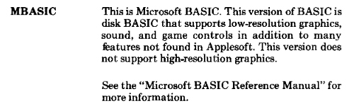 MBASIC's description in the Softcard manual. It says 'This is Microsoft BASIC. This version of BASIC is disk BASIC that supports low-resolution graphics, sound, and game controls in addition to many features not found in Applesoft. This version does not support high-resolution graphics.